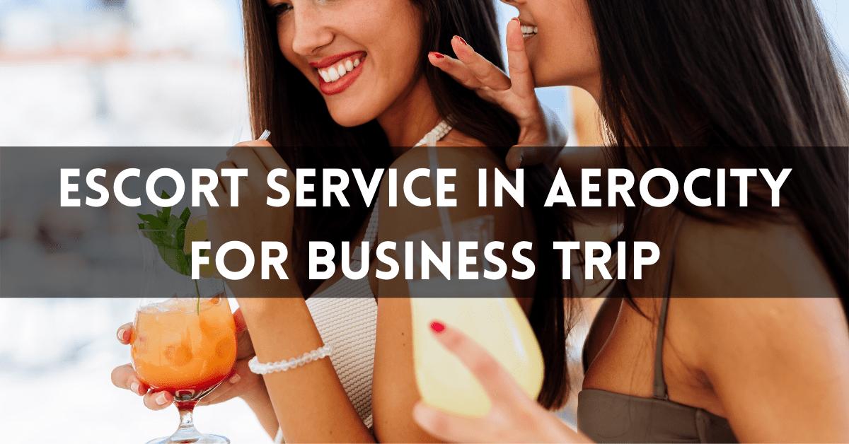Escort Service in Aerocity for business trip